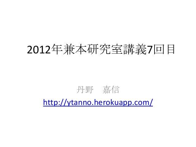 2012年兼本研究室講義7回目           丹野 嘉信 http://ytanno.herokuapp.com/