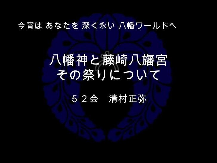 八幡神と藤崎八旛宮 その祭りについて 52会 清村正弥 今宵は あなたを 深く永い 八幡ワールドへ