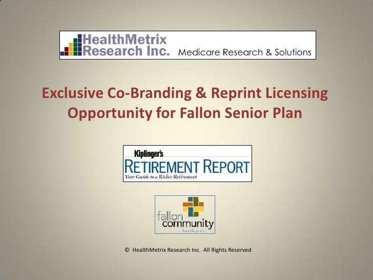 Exclusive Co-Branding & Reprint Licensing    Opportunity for Fallon Senior Plan           © HealthMetrix Research Inc. All...