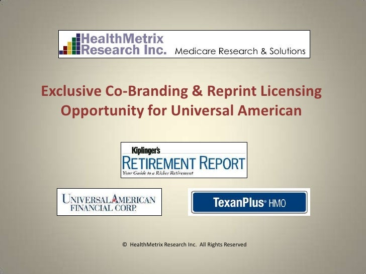 Exclusive Co-Branding & Reprint Licensing   Opportunity for Universal American           © HealthMetrix Research Inc. All ...