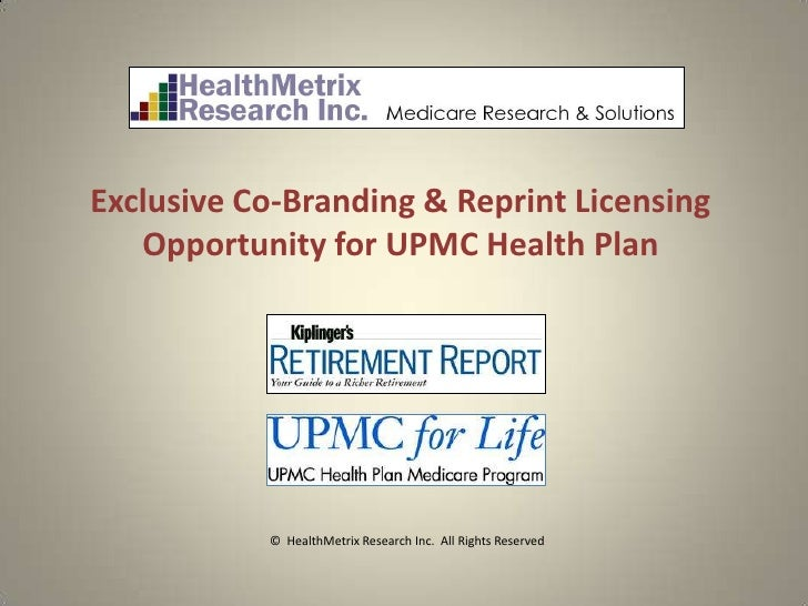 Exclusive Co-Branding & Reprint Licensing   Opportunity for UPMC Health Plan           © HealthMetrix Research Inc. All Ri...