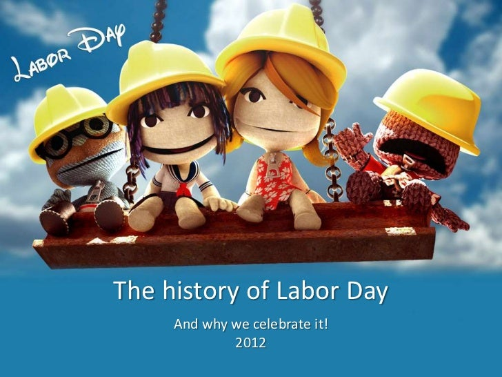 The history of Labor Day     And why we celebrate it!             2012
