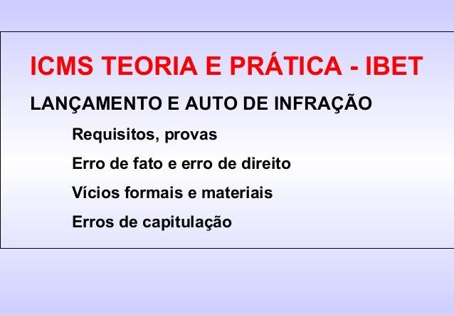 ICMS TEORIA E PRÁTICA - IBETLANÇAMENTO E AUTO DE INFRAÇÃO   Requisitos, provas   Erro de fato e erro de direito   Vícios f...