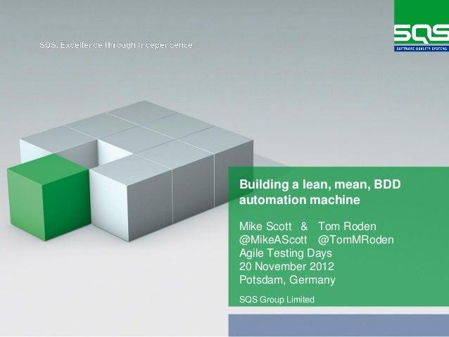 Building a lean, mean, BDDautomation machineMike Scott & Tom Roden@MikeAScott @TomMRodenAgile Testing Days20 November 2012...