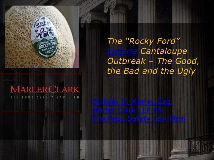 "The ""Rocky Ford""   Listeria Cantaloupe   Outbreak – The Good,   the Bad and the UglyWilliam D. Marler, Esq.Marler Clark LL..."
