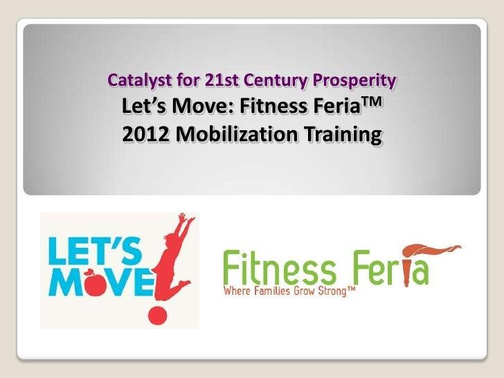 Catalyst for 21st Century Prosperity Let's Move: Fitness     FeriaTM 2012 Mobilization Training