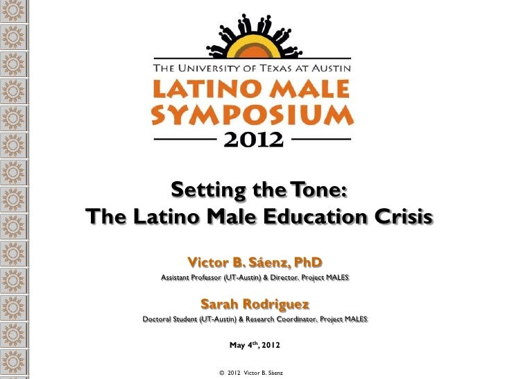 Setting the Tone:The Latino Male Education Crisis                  Victor B. Sáenz, PhD          Assistant Professor (UT-A...