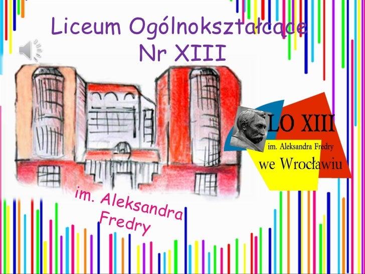 Liceum Ogólnokształcące        Nr XIII  im. Al        eksan      Fredr   dra           y