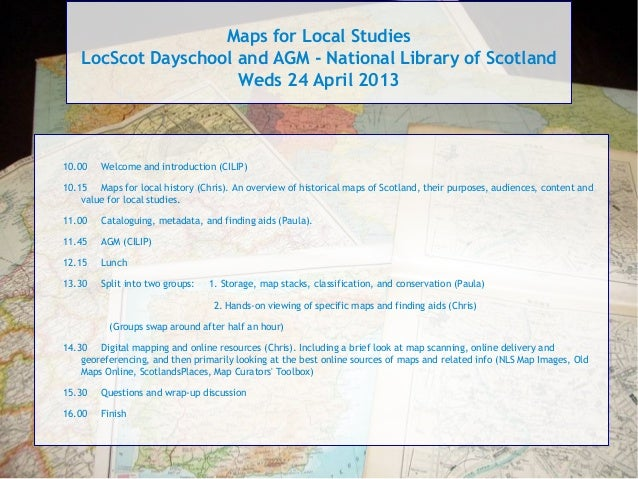 Maps for Local StudiesLocScot Dayschool and AGM - National Library of ScotlandWeds 24 April 201310.00 Welcome and introduc...