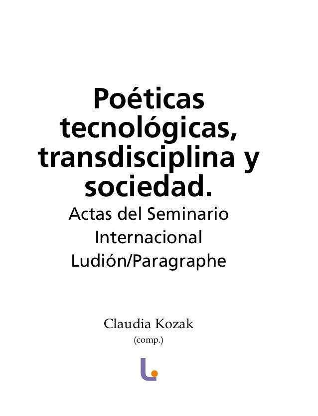 Poéticas tecnológicas, transdisciplina y sociedad. Actas del Seminario Internacional Ludión/Paragraphe Claudia Kozak (comp...