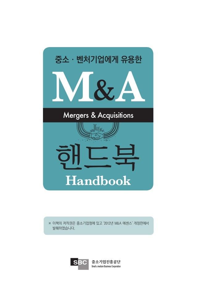 중소·벤처기업에게 유용한 M&A  Mergers & Acquisitions   핸드북       Handbook※ 이책의 저작권은 중소기업청에 있고 '2012년 M&A 에센스' 개정판에서  발췌하였습니다.
