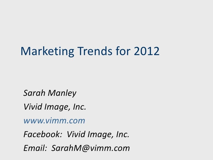 Marketing Trends for 2012Sarah ManleyVivid Image, Inc.www.vimm.comFacebook: Vivid Image, Inc.Email: SarahM@vimm.com