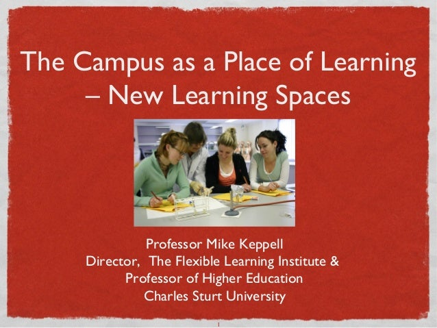 The Campus as a Place of Learning     – New Learning Spaces               Professor Mike Keppell     Director, The Flexibl...