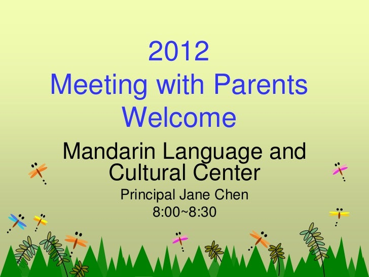 2012Meeting with Parents     WelcomeMandarin Language and   Cultural Center     Principal Jane Chen          8:00~8:30