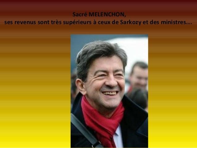 Sacré MELENCHON,ses revenus sont très supérieurs à ceux de Sarkozy et des ministres….