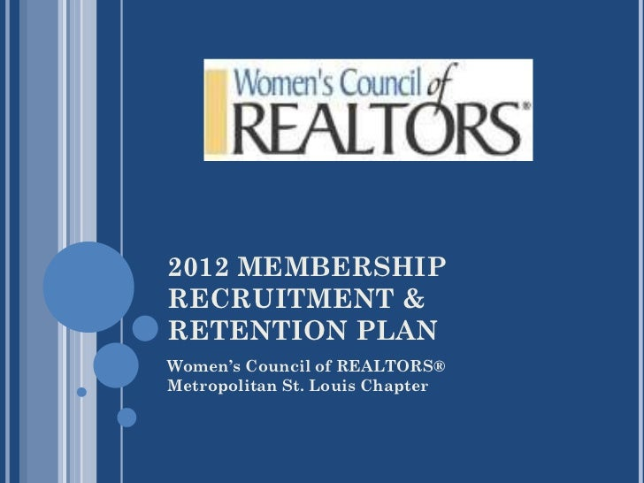 2012 MEMBERSHIP RECRUITMENT & RETENTION PLAN <ul><li>Women's Council of REALTORS® </li></ul><ul><li>Metropolitan St. Louis...