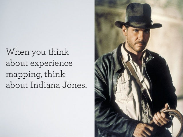 When you think about experience mapping, think about Indiana Jones.
