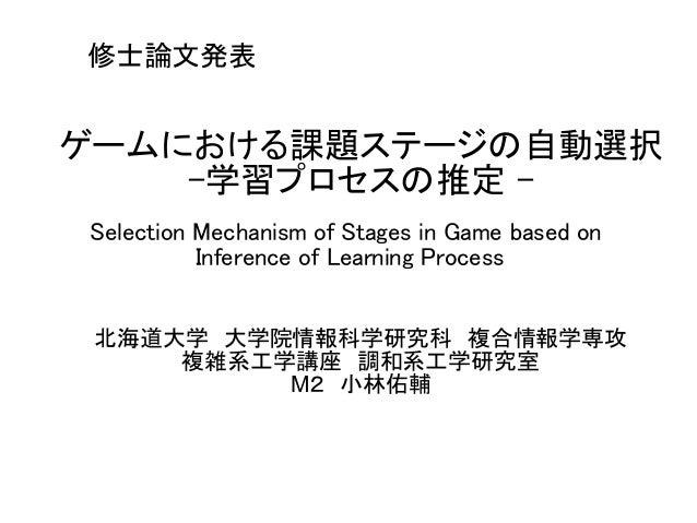 修士論文発表  ゲームにおける課題ステージの自動選択  -学習プロセスの推定 -  Selection Mechanism of Stages in Game based on  Inference of Learning Process  北...