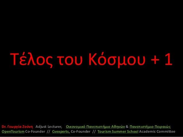 Τέλος του Κόσμου + 1Dr. Γεωργία Ζούνη Adjust Lecturer, Οικονομικό Πανεπιστήμιο Αθηνών & Πανεπιστήμιο ΠειραιώςOpenTourism C...