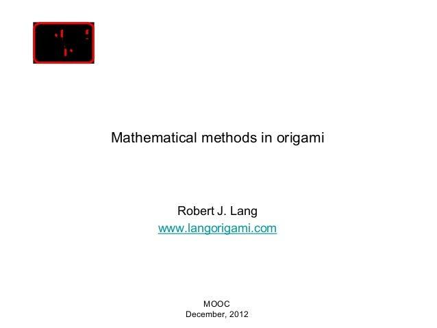 Mathematical methods in origami        Robert J. Lang      www.langorigami.com              MOOC          December, 2012