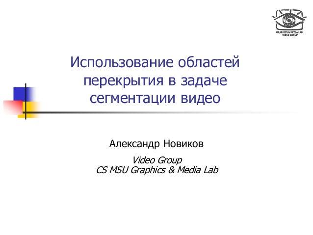Использование областей перекрытия в задаче сегментации видео Александр Новиков Video Group CS MSU Graphics & Media Lab