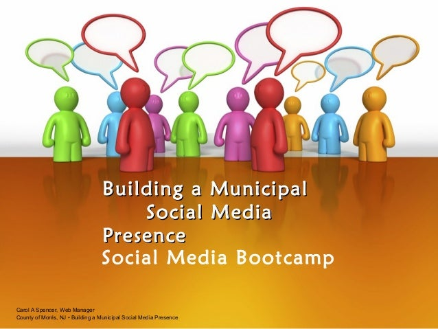 Building a Municipal Social Media Presence Social Media Bootcamp Carol A Spencer, Web Manager County of Morris, NJ • Build...