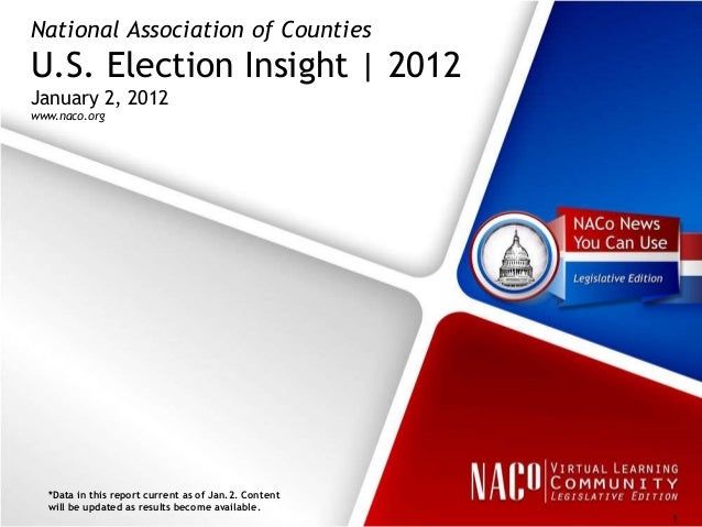 National Association of CountiesU.S. Election Insight | 2012January 2, 2012www.naco.org  *Data in this report current as o...