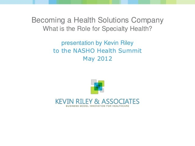 Becoming a Health Solutions Company   What is the Role for Specialty Health?         presentation by Kevin Riley      to t...