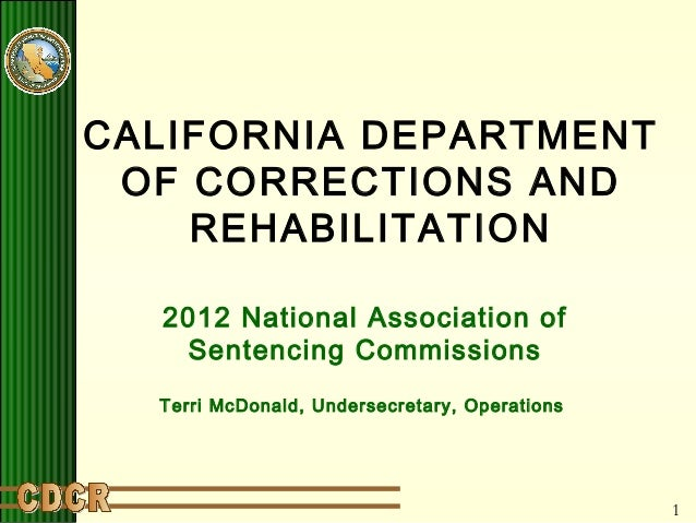 1 CALIFORNIA DEPARTMENT OF CORRECTIONS AND REHABILITATION 2012 National Association of Sentencing Commissions Terri McDona...