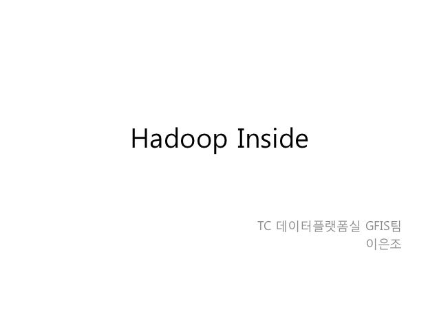 Hadoop Inside         TC 데이터플랫폼실 GFIS팀                    이은조
