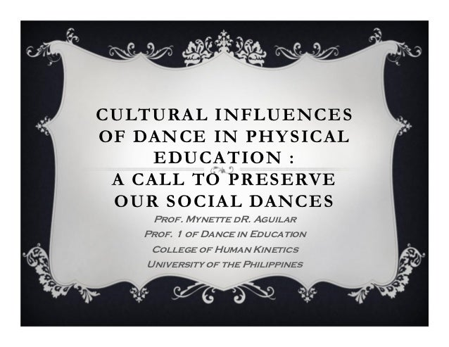 CULTURAL INFLUENCESOF DANCE IN PHY SICAL     EDUCATION : A CALL TO PRESERVE OUR SOCIAL DANCES    Prof. Mynette dR. Aguilar...