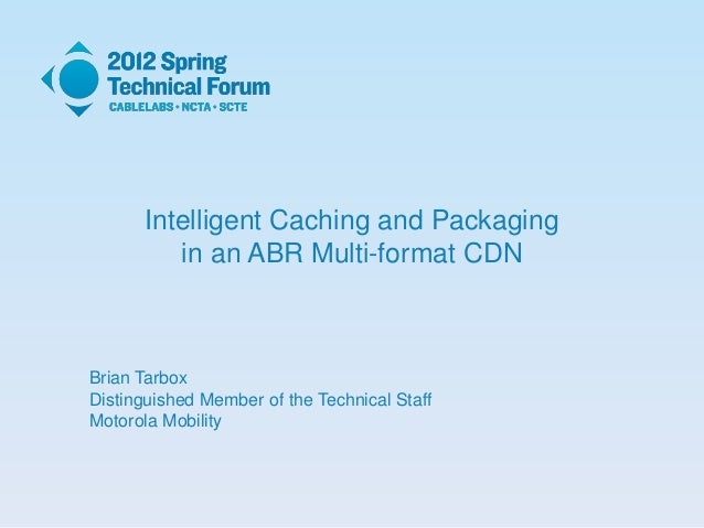 Intelligent Caching and Packaging in an ABR Multi-format CDN Brian Tarbox Distinguished Member of the Technical Staff Moto...