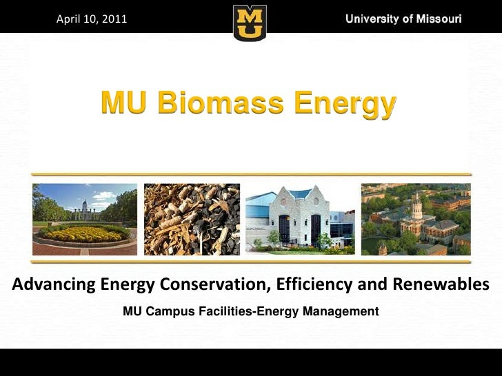 April 10, 2011             MU Biomass EnergyAdvancing Energy Conservation, Efficiency and Renewables                  MU C...