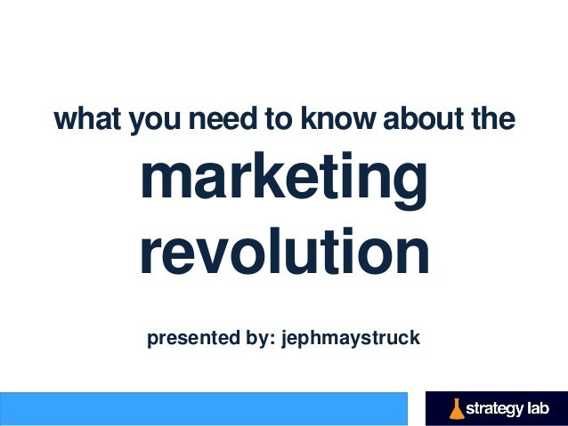 what you need to know about the     marketing     revolution      presented by: jephmaystruck
