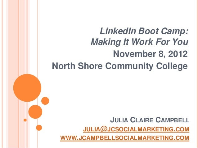 LinkedIn Boot Camp:        Making It Work For You             November 8, 2012North Shore Community College             JU...