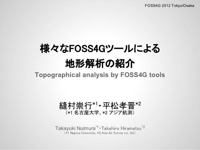 FOSS4G 2012 Tokyo/Osaka 様々なFOSS4Gツールによる    地形解析の紹介Topographical analysis by FOSS4G tools       縫村崇行*1・平松孝晋*2         (*1 名...