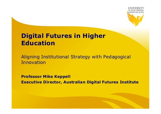 Digital Futures in HigherEducationAligning Institutional Strategy with PedagogicalInnovationProfessor Mike KeppellExecutiv...