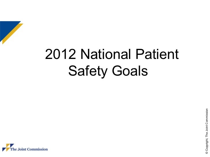 2012 National Patient   Safety Goals                        © Copyright, The Joint Commission