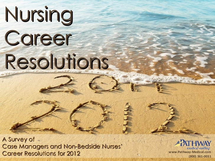 A Survey of  Case Managers and Non-Bedside Nurses'  Career Resolutions for 2012 Nursing Career Resolutions www.Pathway-Med...