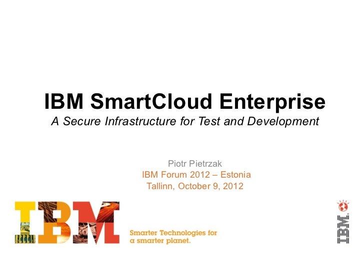 IBM SmartCloud EnterpriseA Secure Infrastructure for Test and Development                       Piotr Pietrzak            ...