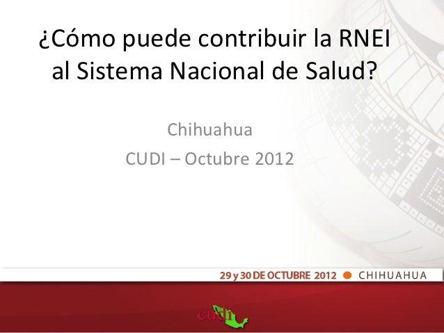 ¿Cómo puede contribuir la RNEI al Sistema Nacional de Salud?           Chihuahua       CUDI – Octubre 2012