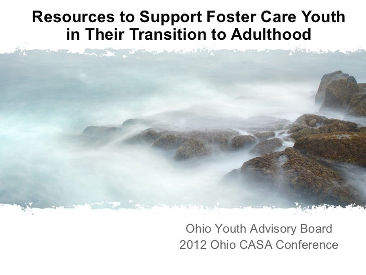 Resources to Support Foster Care Youth   in Their Transition to Adulthood                  Ohio Youth Advisory Board      ...