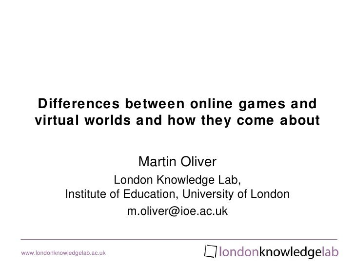 Differences between online games and    virtual worlds and how they come about                               Martin Oliver...