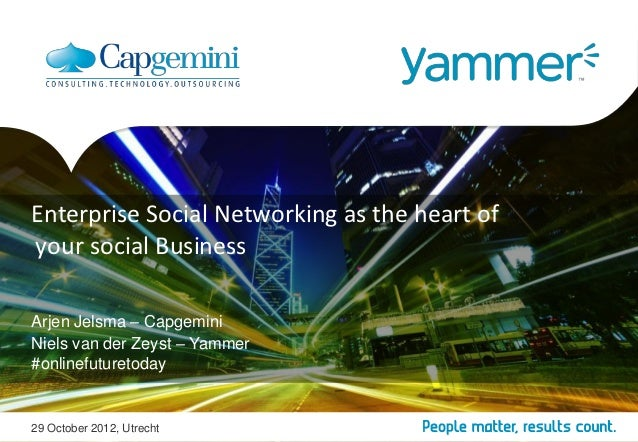 Enterprise Social Networking as the heart ofyour social BusinessArjen Jelsma – CapgeminiNiels van der Zeyst – Yammer#onlin...