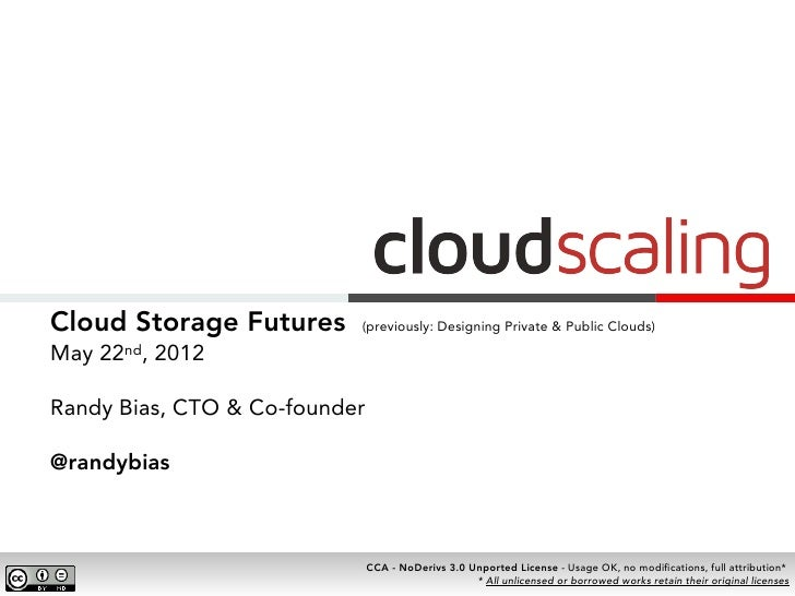 Cloud Storage Futures      (previously: Designing Private & Public Clouds)May 22nd, 2012Randy Bias, CTO & Co-founder@randy...
