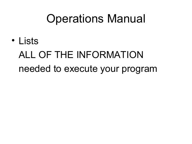 Operations Manual • Lists ALL OF THE INFORMATION needed to execute your program
