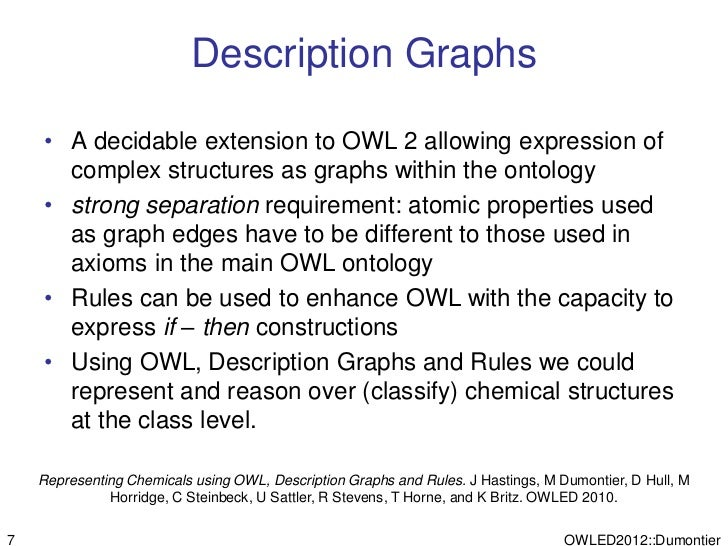 Description Graphs    • A decidable extension to OWL 2 allowing expression of      complex structures as graphs within the...