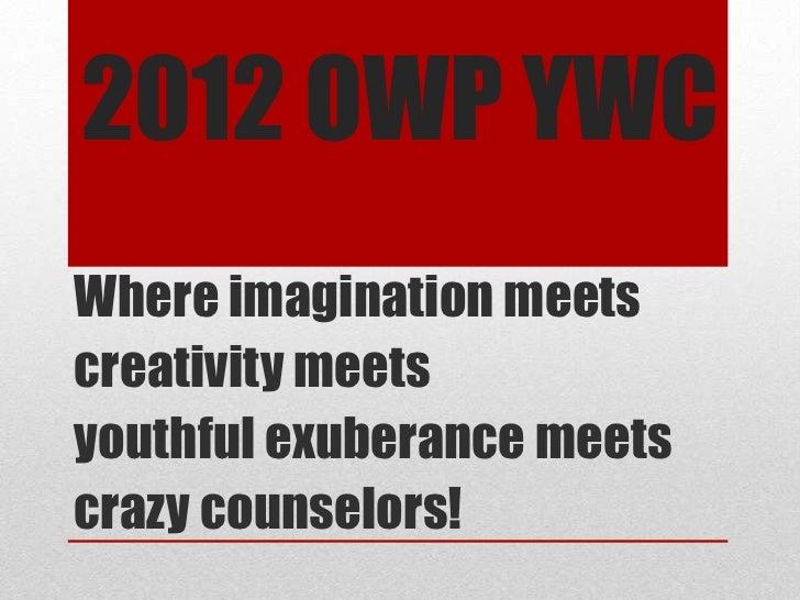 2012 OWP YWCWhere imagination meetscreativity meetsyouthful exuberance meetscrazy counselors!