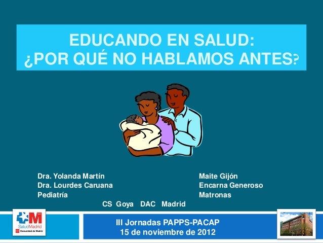 EDUCANDO EN SALUD:¿POR QUÉ NO HABLAMOS ANTES? Dra. Yolanda Martín                    Maite Gijón Dra. Lourdes Caruana     ...
