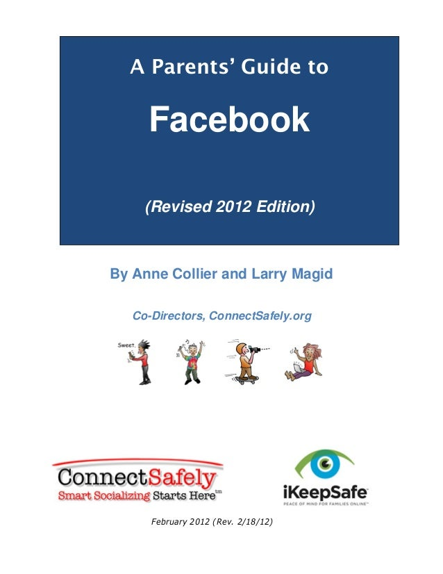 A Parents' Guide to  Facebook (Revised 2012 Edition)  By Anne Collier and Larry Magid Co-Directors, ConnectSafely.org  Feb...